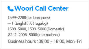 Woori Call Center | 1599-2288 (for foreigners) → 1(English), 0(Tagalog), 1588-5000, 1599-5000(Domestic), 82-2-2006-5000(International), Business hours : 09:00 ~ 18:00, Mon-Fri