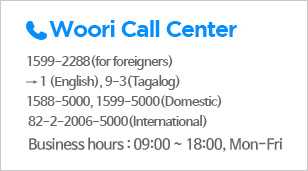 Woori Call Center | 1599-2288 (for foreigners) → 1(English), 9-3(Tagalog), 1588-5000, 1599-5000(Domestic), 82-2-2006-5000(International), Business hours : 09:00 ~ 18:00, Mon-Fri